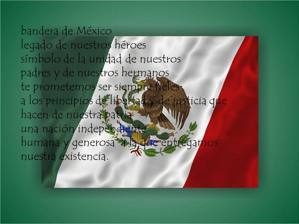 bandera de México legado de nuestros héroes símbolo de la unidad de nuestros padres y de nuestros hermanos te prometemos ser siempre fieles a los principios de libertad y de justicia que hacen de nuestra patria una nación independiente humana y generosa a la que entregamos nuestra existencia.