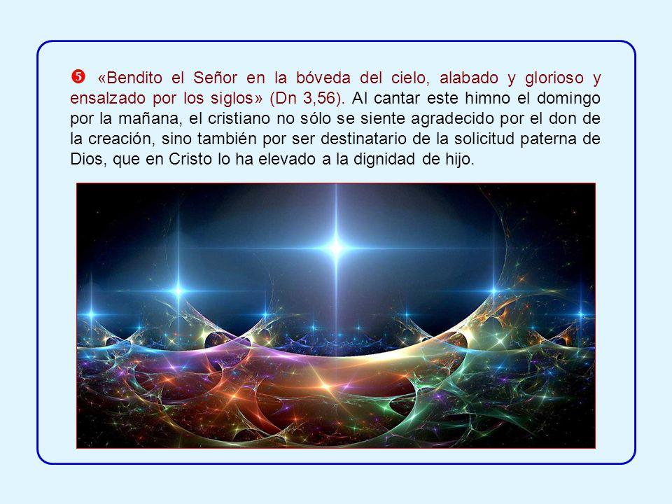  «Bendito el Señor en la bóveda del cielo, alabado y glorioso y ensalzado por los siglos» (Dn 3,56).