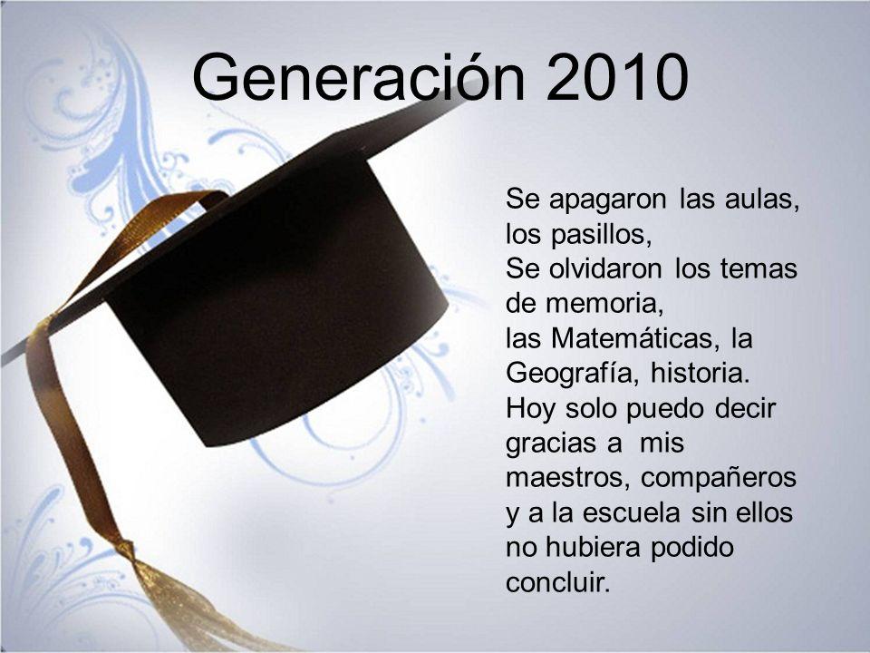 Generación 2010 Se apagaron las aulas, los pasillos, Se olvidaron los temas de memoria, las Matemáticas, la Geografía, historia.