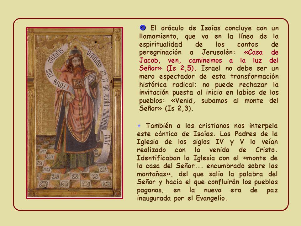  El oráculo de Isaías concluye con un llamamiento, que va en la línea de la espiritualidad de los cantos de peregrinación a Jerusalén: «Casa de Jacob, ven, caminemos a la luz del Señor» (Is 2,5). Israel no debe ser un mero espectador de esta transformación histórica radical; no puede rechazar la invitación puesta al inicio en labios de los pueblos: «Venid, subamos al monte del Señor» (Is 2,3).