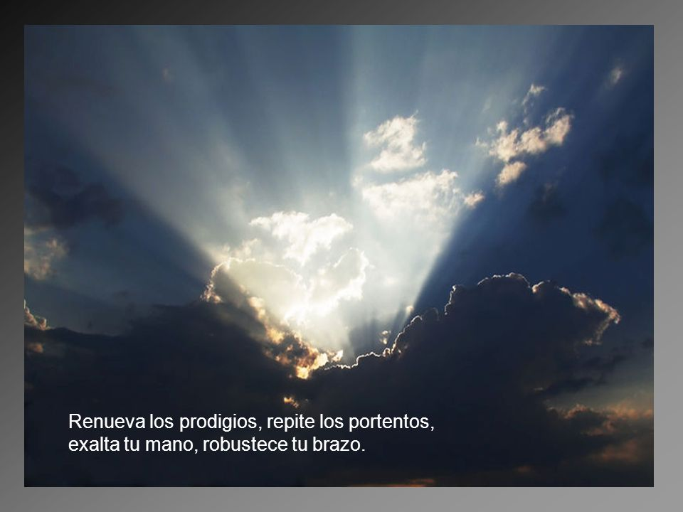 Renueva los prodigios, repite los portentos,