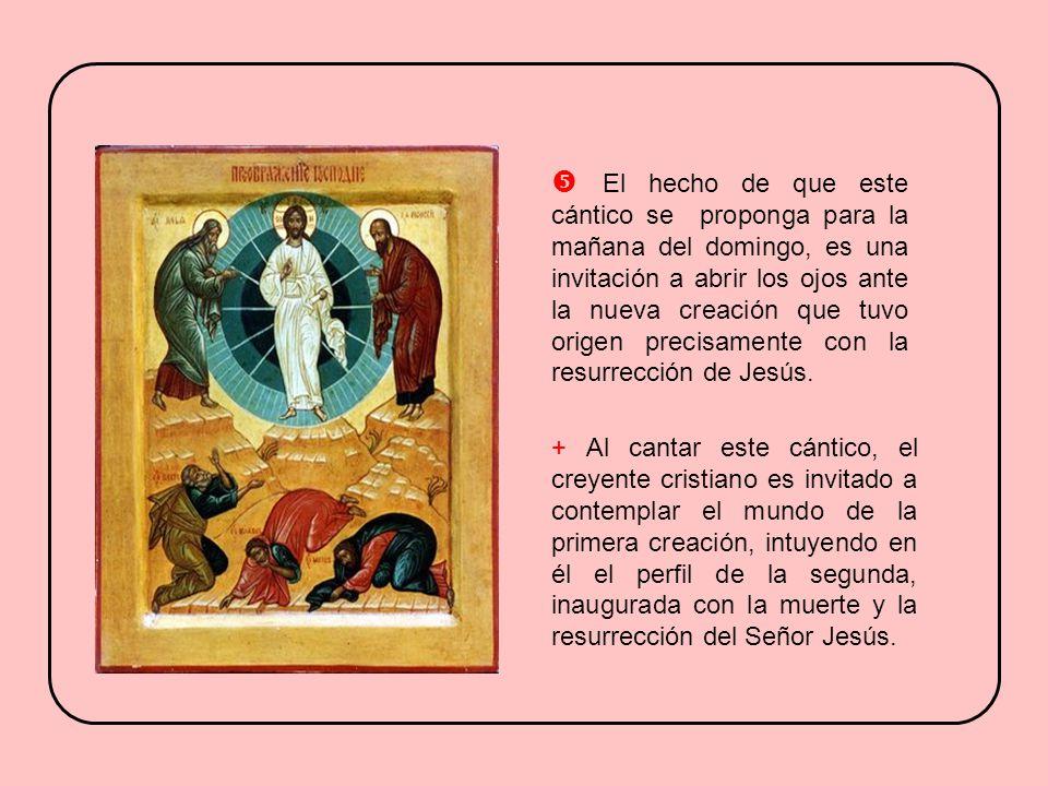  El hecho de que este cántico se proponga para la mañana del domingo, es una invitación a abrir los ojos ante la nueva creación que tuvo origen precisamente con la resurrección de Jesús.