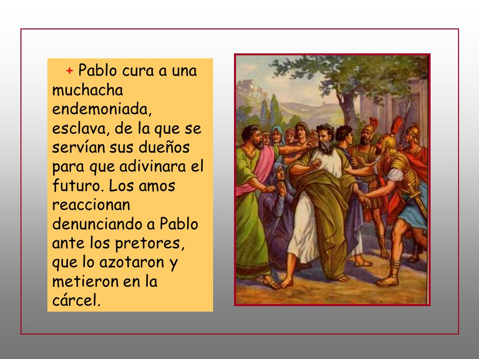 + Pablo cura a una muchacha endemoniada, esclava, de la que se servían sus dueños para que adivinara el futuro.