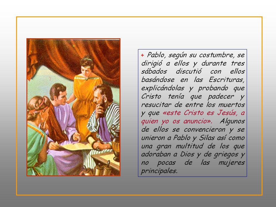 + Pablo, según su costumbre, se dirigió a ellos y durante tres sábados discutió con ellos basándose en las Escrituras, explicándolas y probando que Cristo tenía que padecer y resucitar de entre los muertos y que «este Cristo es Jesús, a quien yo os anuncio».
