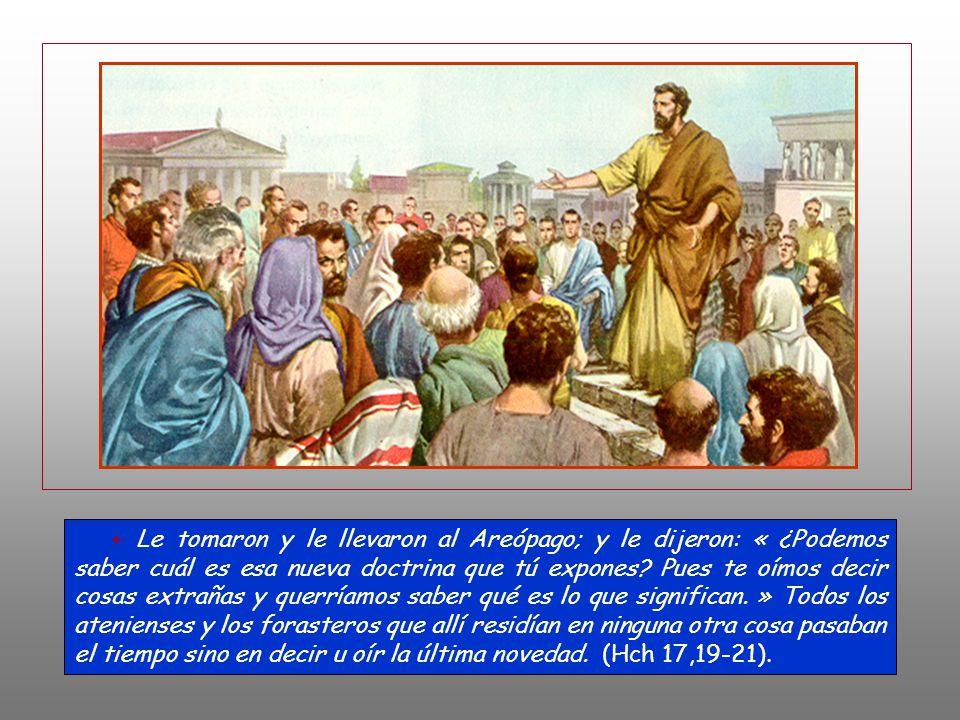 + Le tomaron y le llevaron al Areópago; y le dijeron: « ¿Podemos saber cuál es esa nueva doctrina que tú expones.