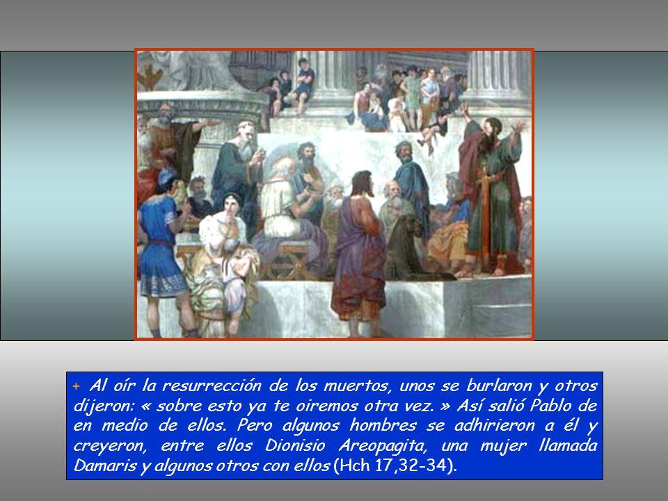+ Al oír la resurrección de los muertos, unos se burlaron y otros dijeron: « sobre esto ya te oiremos otra vez.
