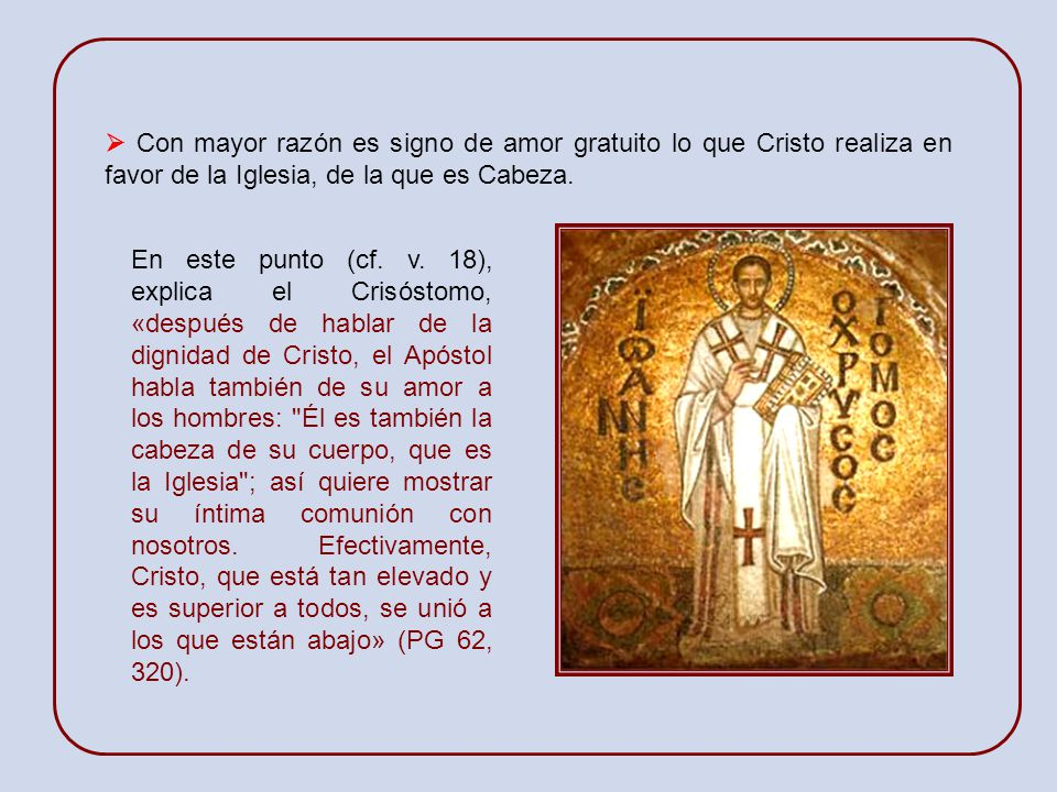  Con mayor razón es signo de amor gratuito lo que Cristo realiza en favor de la Iglesia, de la que es Cabeza.