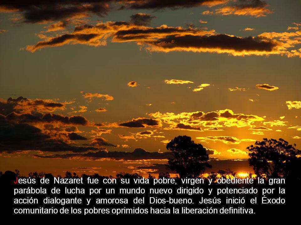 Jesús de Nazaret fue con su vida pobre, virgen y obediente la gran parábola de lucha por un mundo nuevo dirigido y potenciado por la acción dialogante y amorosa del Dios-bueno.
