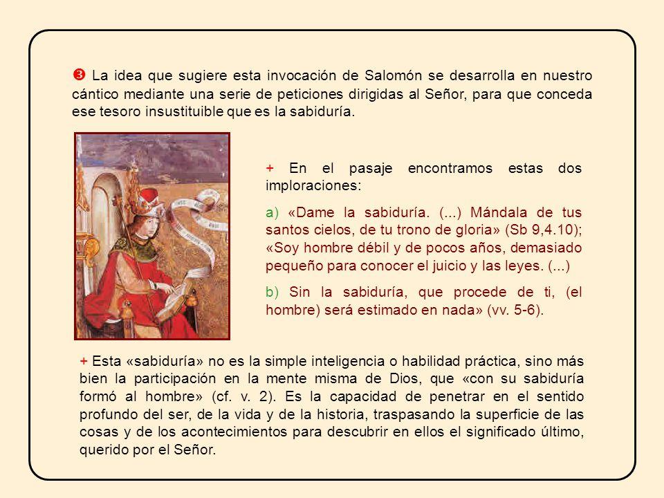  La idea que sugiere esta invocación de Salomón se desarrolla en nuestro cántico mediante una serie de peticiones dirigidas al Señor, para que conceda ese tesoro insustituible que es la sabiduría.