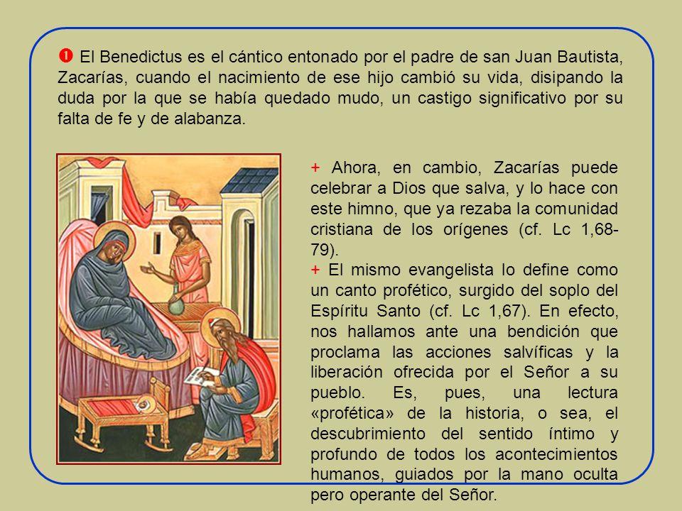  El Benedictus es el cántico entonado por el padre de san Juan Bautista, Zacarías, cuando el nacimiento de ese hijo cambió su vida, disipando la duda por la que se había quedado mudo, un castigo significativo por su falta de fe y de alabanza.