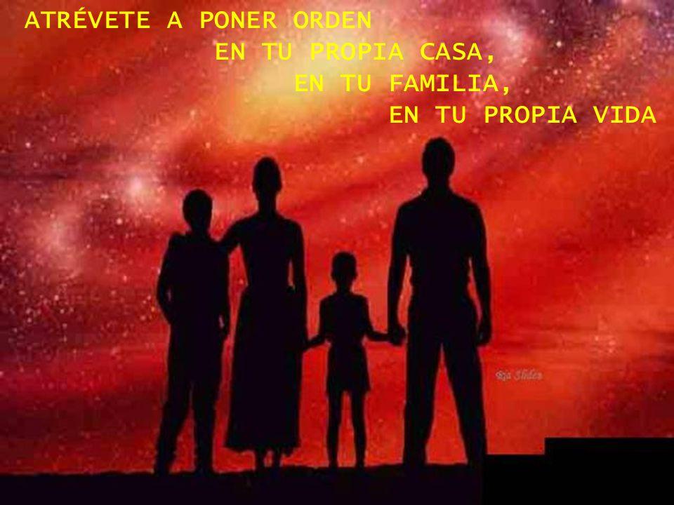 ATRÉVETE A PONER ORDEN EN TU PROPIA CASA, EN TU FAMILIA,