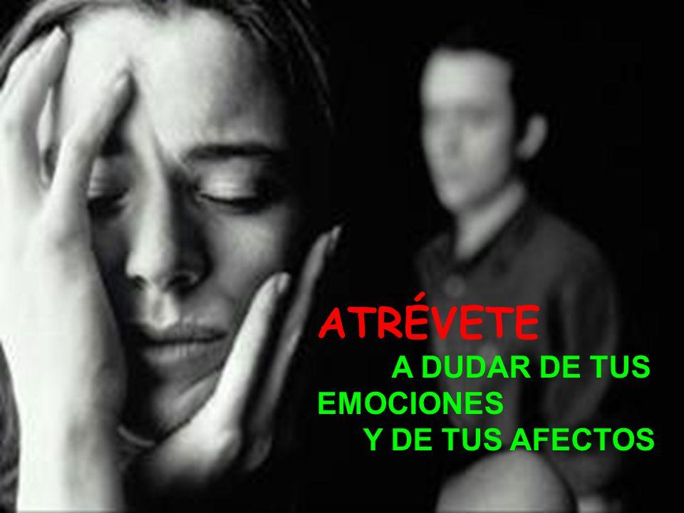 ATRÉVETE A DUDAR DE TUS EMOCIONES Y DE TUS AFECTOS