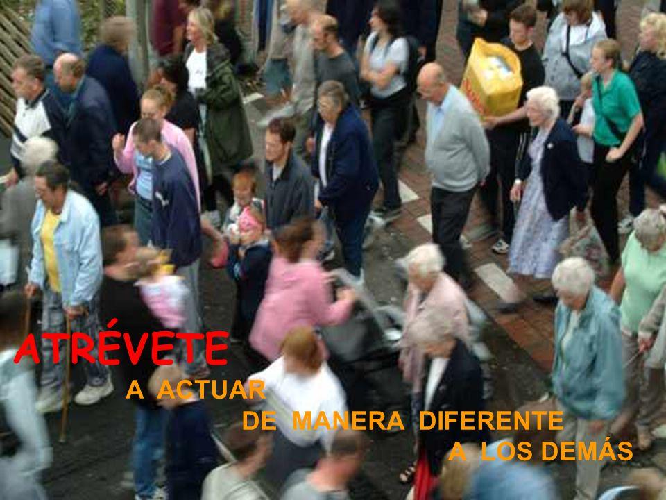 ATRÉVETE A ACTUAR DE MANERA DIFERENTE A LOS DEMÁS