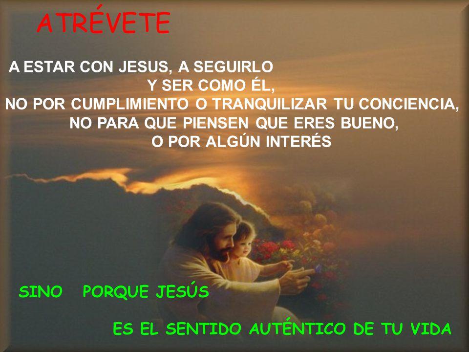 ATRÉVETE A ESTAR CON JESUS, A SEGUIRLO Y SER COMO ÉL,