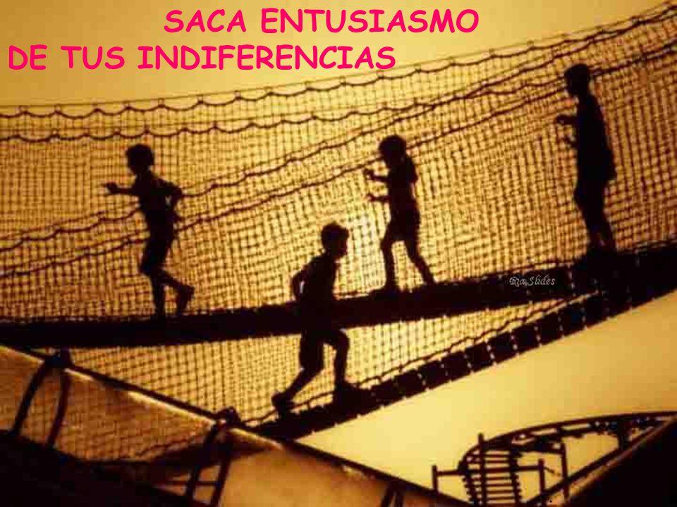 SACA ENTUSIASMO DE TUS INDIFERENCIAS .
