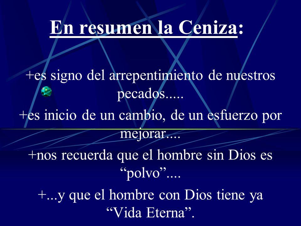 En resumen la Ceniza: +es signo del arrepentimiento de nuestros pecados..... +es inicio de un cambio, de un esfuerzo por mejorar....