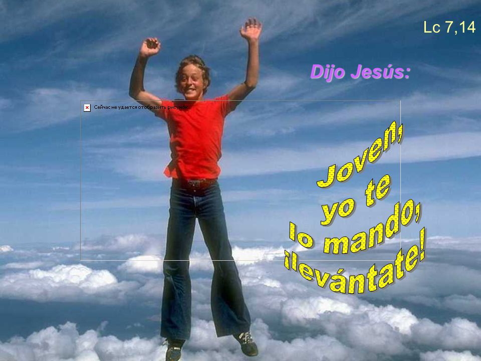 Lc 7,14 Dijo Jesús: Joven, yo te lo mando, ¡levántate!