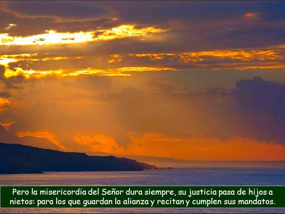 Pero la misericordia del Señor dura siempre, su justicia pasa de hijos a nietos: para los que guardan la alianza y recitan y cumplen sus mandatos.