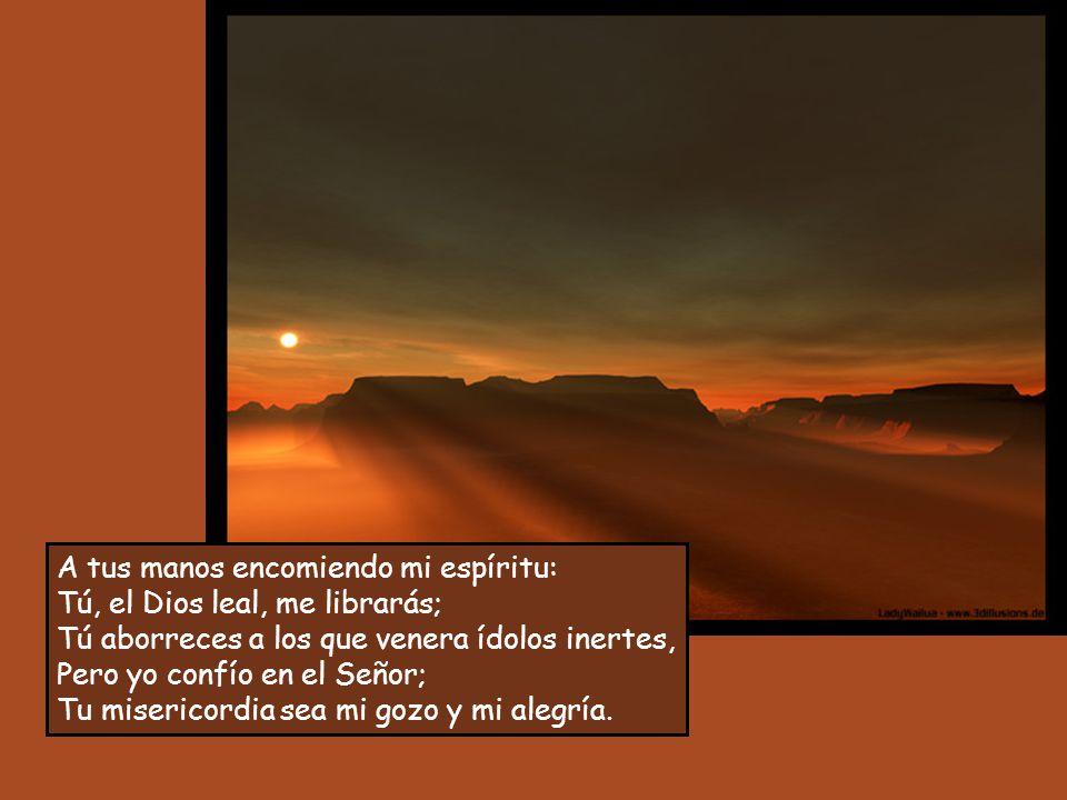 A tus manos encomiendo mi espíritu: Tú, el Dios leal, me librarás;