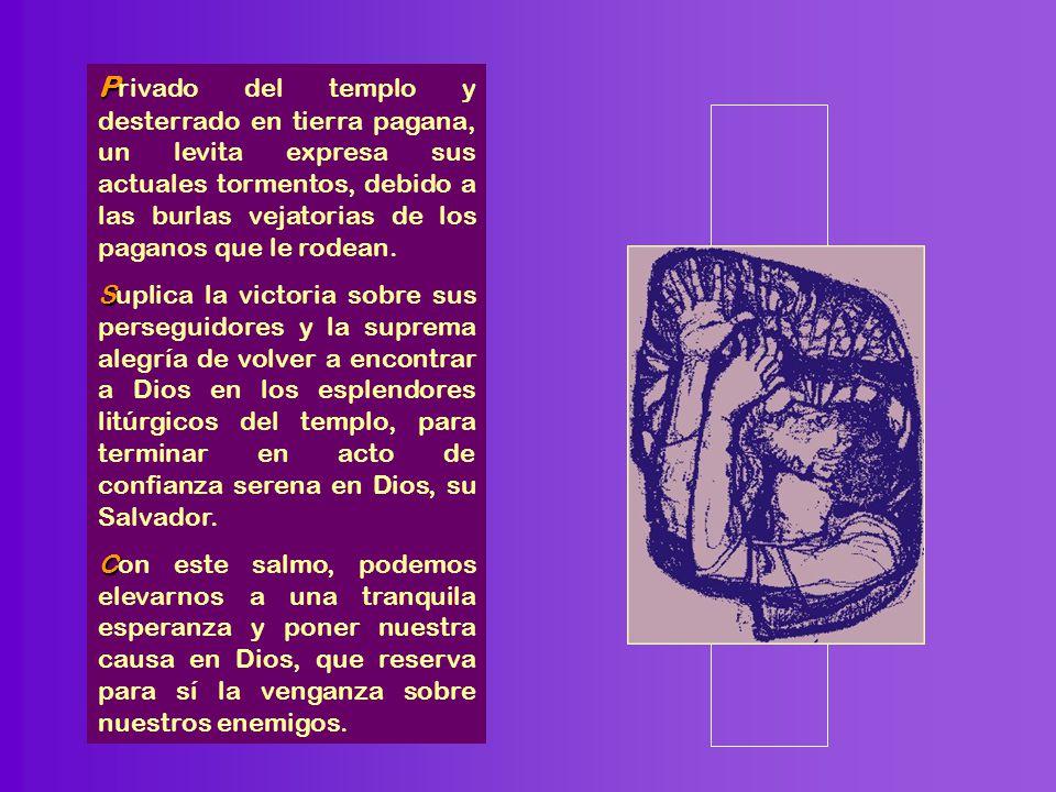 Privado del templo y desterrado en tierra pagana, un levita expresa sus actuales tormentos, debido a las burlas vejatorias de los paganos que le rodean.