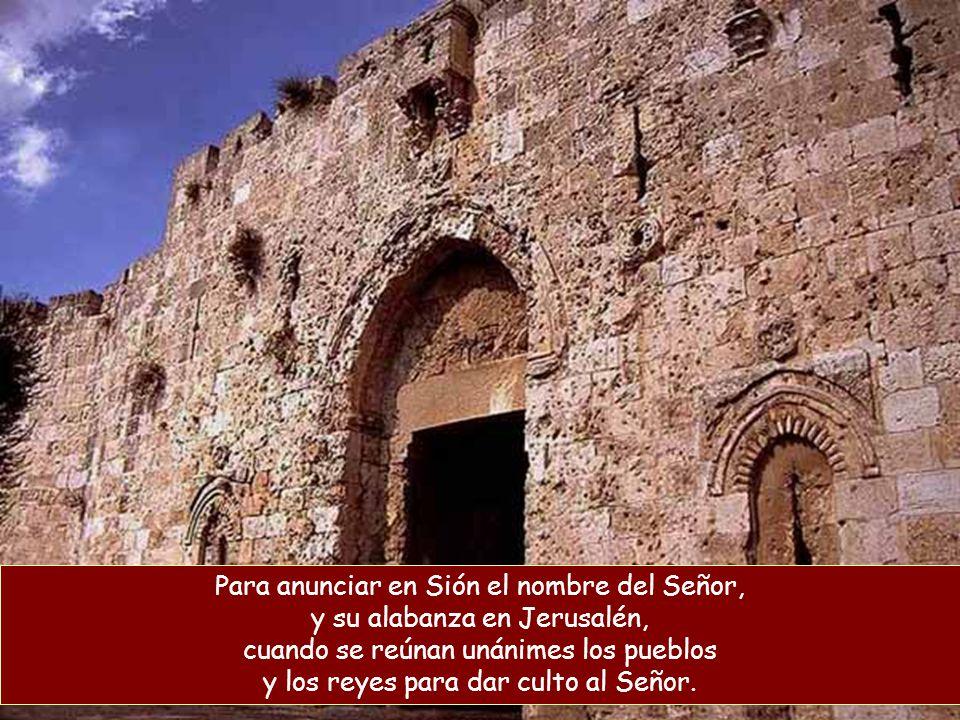 Para anunciar en Sión el nombre del Señor, y su alabanza en Jerusalén, cuando se reúnan unánimes los pueblos y los reyes para dar culto al Señor.