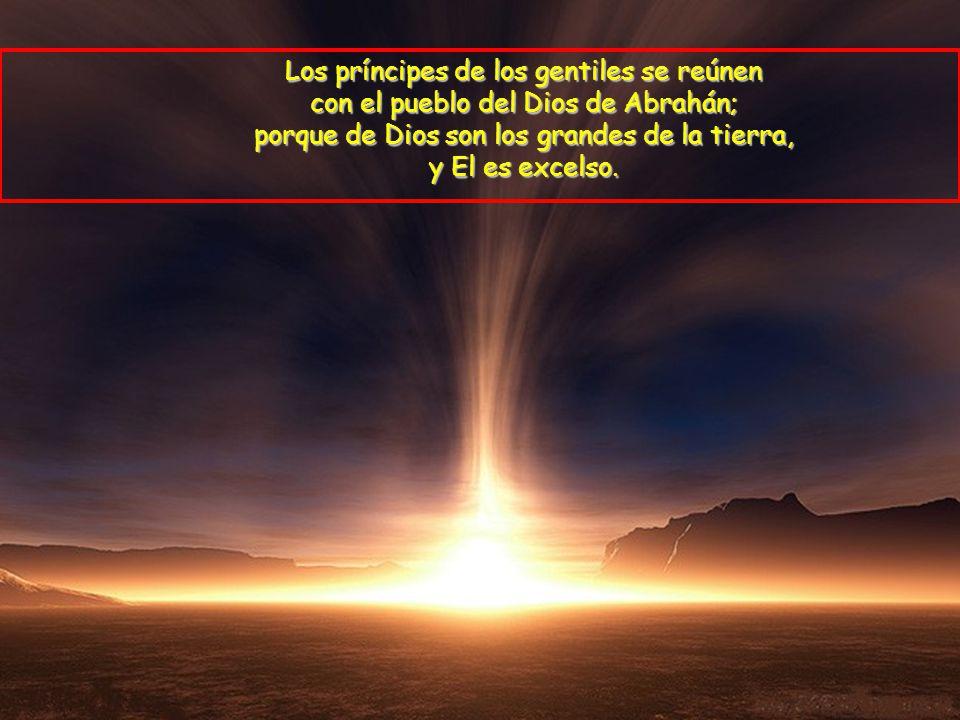 Los príncipes de los gentiles se reúnen con el pueblo del Dios de Abrahán; porque de Dios son los grandes de la tierra, y El es excelso.