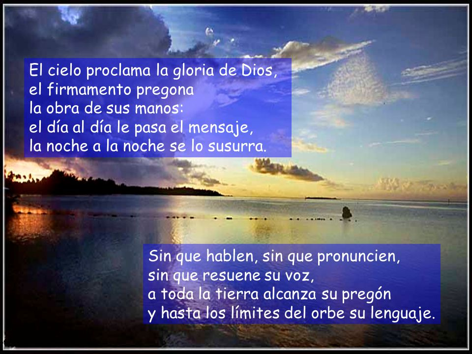 El cielo proclama la gloria de Dios, el firmamento pregona la obra de sus manos: el día al día le pasa el mensaje, la noche a la noche se lo susurra.