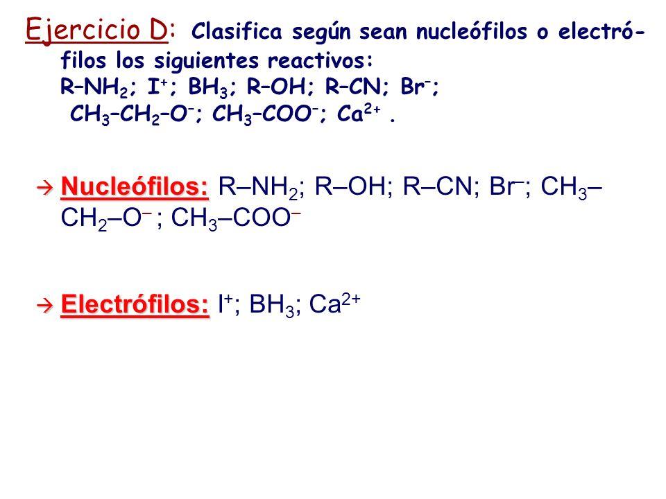 Ejercicio D: Clasifica según sean nucleófilos o electró-filos los siguientes reactivos: R–NH2; I+; BH3; R–OH; R–CN; Br–; CH3–CH2–O–; CH3–COO–; Ca2+ .