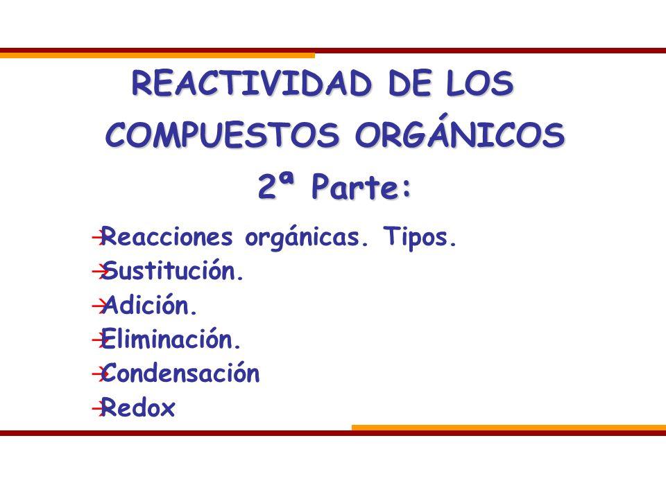 REACTIVIDAD DE LOS COMPUESTOS ORGÁNICOS 2ª Parte:
