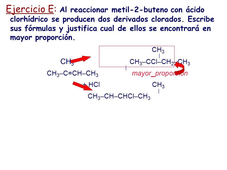 Ejercicio E: Al reaccionar metil-2-buteno con ácido clorhídrico se producen dos derivados clorados. Escribe sus fórmulas y justifica cual de ellos se encontrará en mayor proporción.