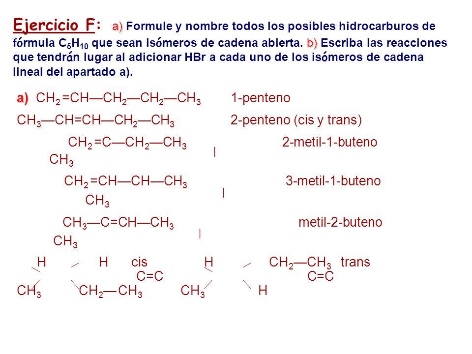 Ejercicio F: a) Formule y nombre todos los posibles hidrocarburos de fórmula C5H10 que sean isómeros de cadena abierta. b) Escriba las reacciones que tendrán lugar al adicionar HBr a cada uno de los isómeros de cadena lineal del apartado a).