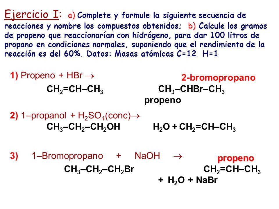 Ejercicio I: a) Complete y formule la siguiente secuencia de reacciones y nombre los compuestos obtenidos; b) Calcule los gramos de propeno que reaccionarían con hidrógeno, para dar 100 litros de propano en condiciones normales, suponiendo que el rendimiento de la reacción es del 60%. Datos: Masas atómicas C=12 H=1