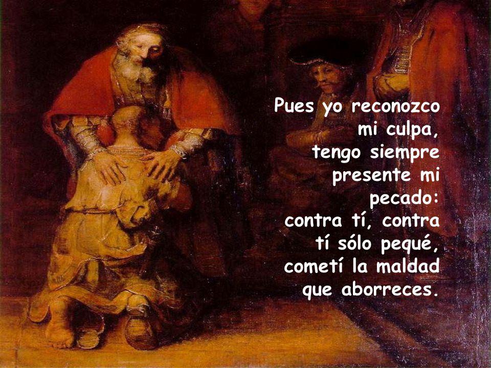 Pues yo reconozco mi culpa, tengo siempre presente mi pecado: contra tí, contra tí sólo pequé, cometí la maldad que aborreces.
