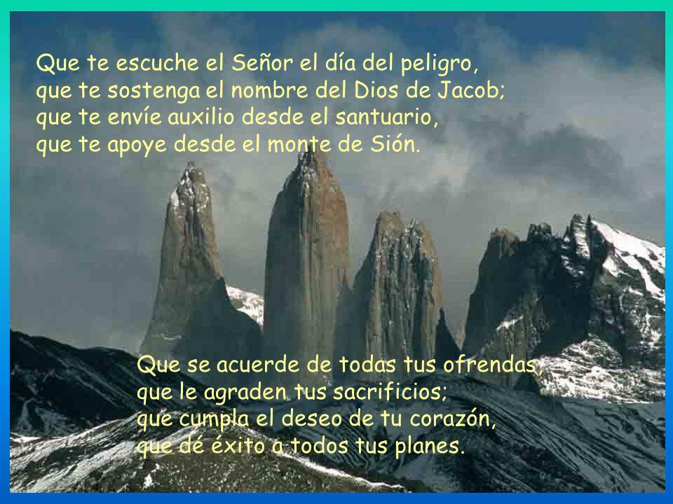 Que te escuche el Señor el día del peligro, que te sostenga el nombre del Dios de Jacob; que te envíe auxilio desde el santuario, que te apoye desde el monte de Sión.