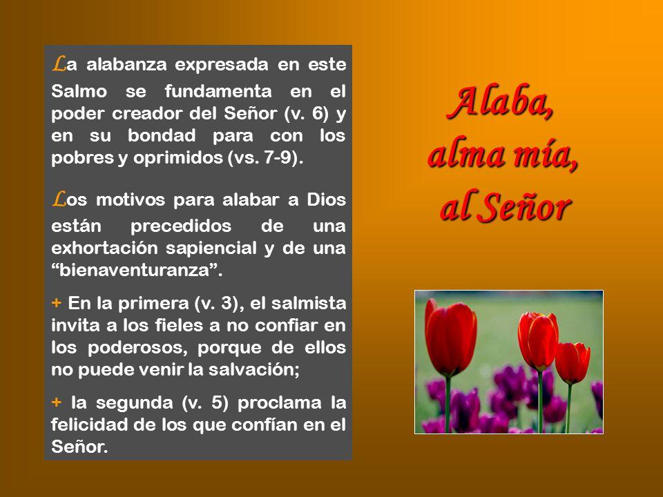 La alabanza expresada en este Salmo se fundamenta en el poder creador del Señor (v. 6) y en su bondad para con los pobres y oprimidos (vs. 7-9).
