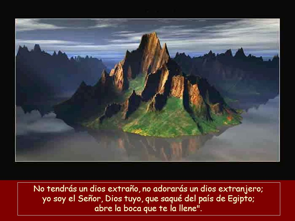 No tendrás un dios extraño, no adorarás un dios extranjero; yo soy el Señor, Dios tuyo, que saqué del país de Egipto; abre la boca que te la llene .