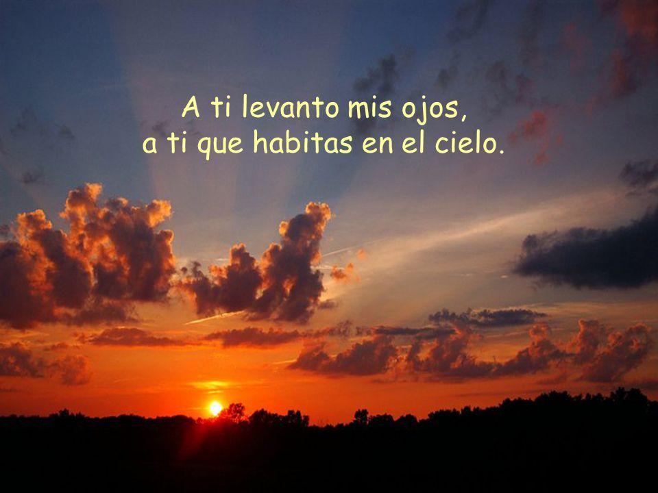 A ti levanto mis ojos, a ti que habitas en el cielo.