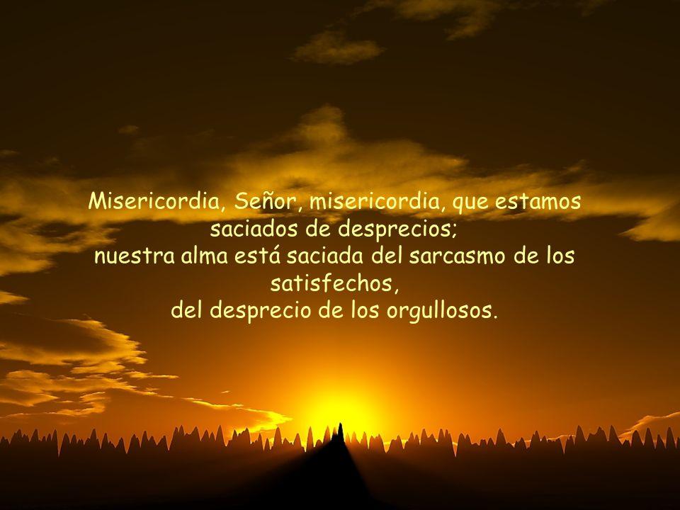 Misericordia, Señor, misericordia, que estamos saciados de desprecios; nuestra alma está saciada del sarcasmo de los satisfechos, del desprecio de los orgullosos.