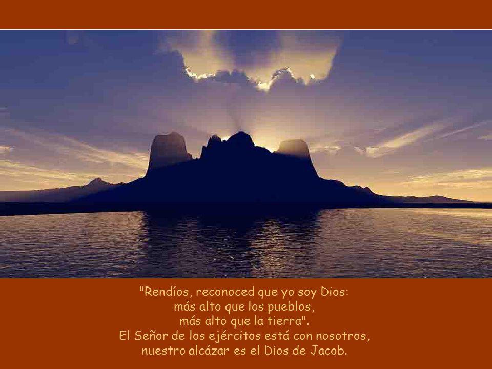 Rendíos, reconoced que yo soy Dios: más alto que los pueblos, más alto que la tierra .
