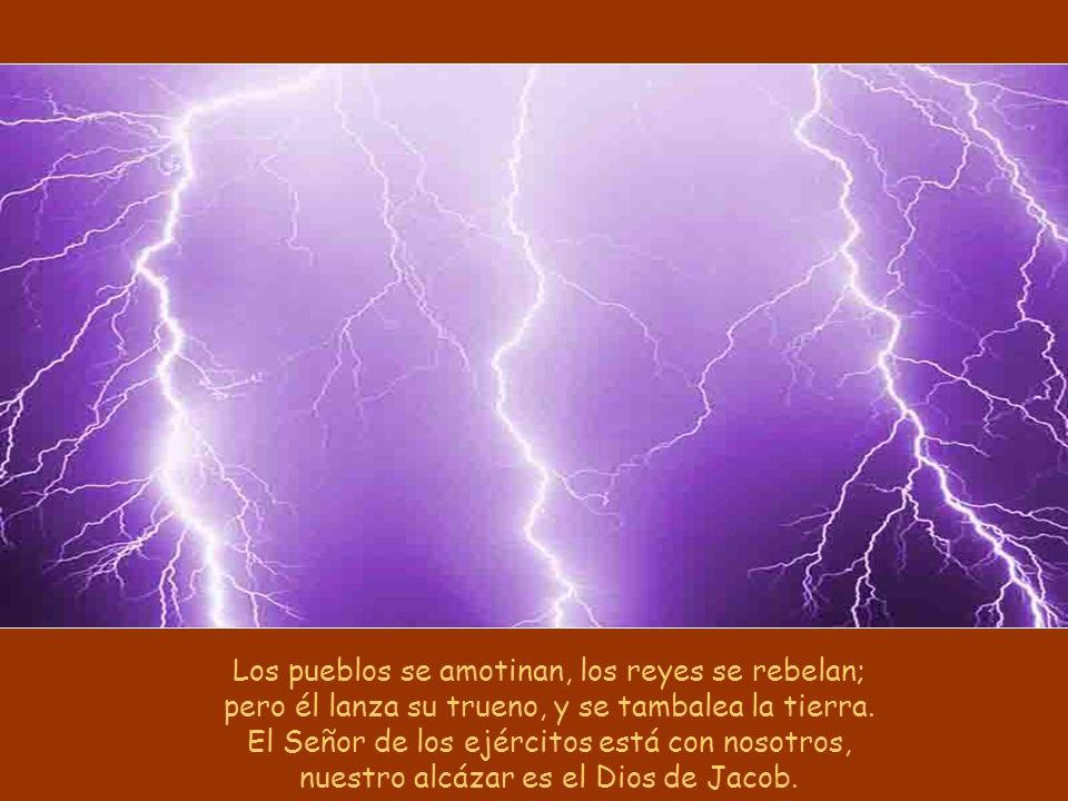 Los pueblos se amotinan, los reyes se rebelan; pero él lanza su trueno, y se tambalea la tierra.