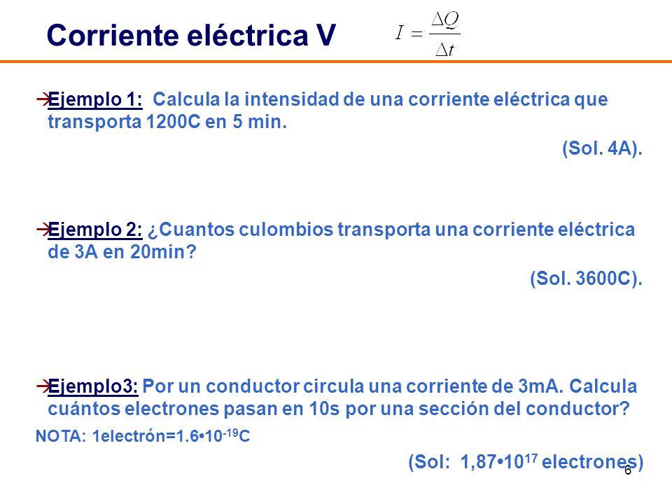 Corriente eléctrica V Ejemplo 1: Calcula la intensidad de una corriente eléctrica que transporta 1200C en 5 min.