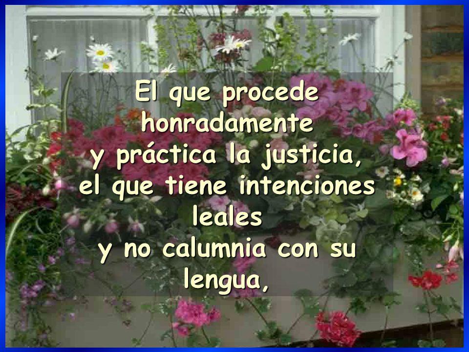 El que procede honradamente y práctica la justicia, el que tiene intenciones leales y no calumnia con su lengua,