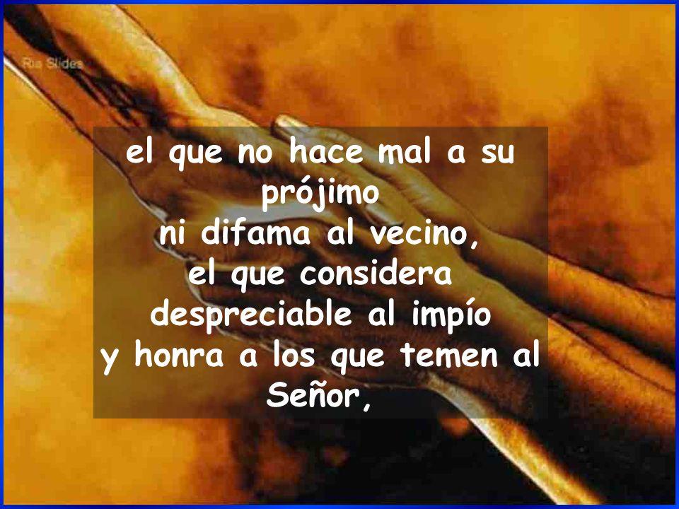 el que no hace mal a su prójimo ni difama al vecino, el que considera despreciable al impío y honra a los que temen al Señor,