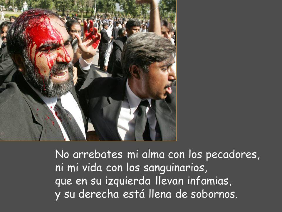 No arrebates mi alma con los pecadores, ni mi vida con los sanguinarios, que en su izquierda llevan infamias, y su derecha está llena de sobornos.