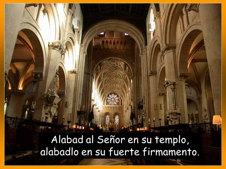 Alabad al Señor en su templo, alabadlo en su fuerte firmamento.