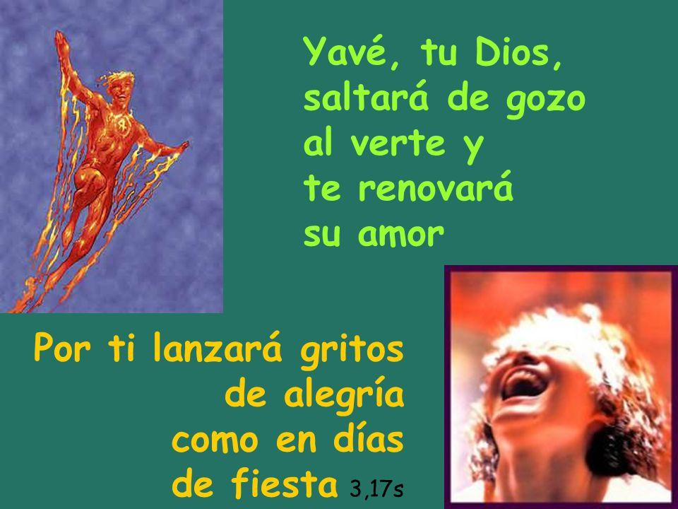 Yavé, tu Dios, saltará de gozo. al verte y. te renovará. su amor. Por ti lanzará gritos. de alegría.