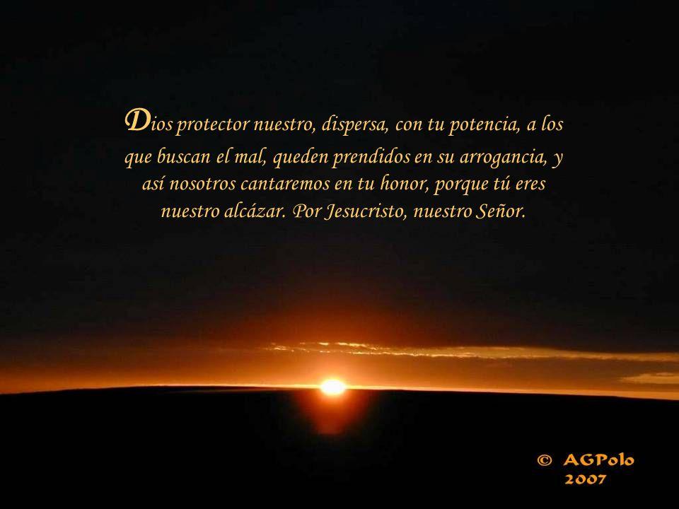 Dios protector nuestro, dispersa, con tu potencia, a los que buscan el mal, queden prendidos en su arrogancia, y así nosotros cantaremos en tu honor, porque tú eres nuestro alcázar.