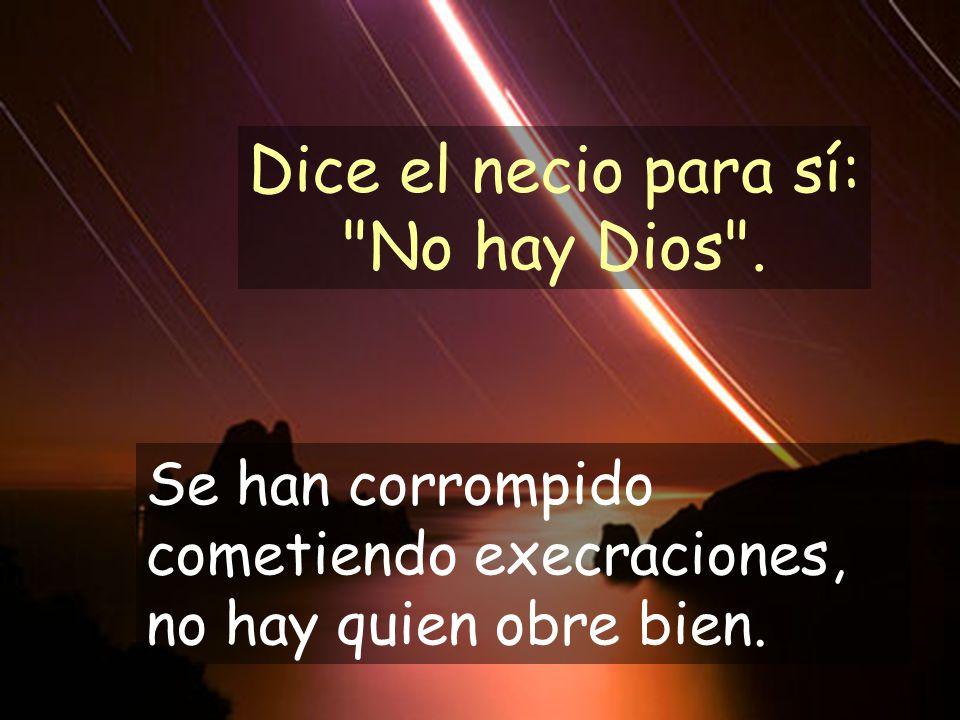 Dice el necio para sí: No hay Dios . Se han corrompido