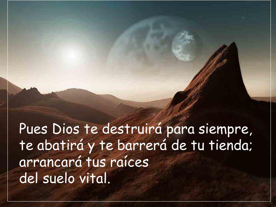 Pues Dios te destruirá para siempre, te abatirá y te barrerá de tu tienda; arrancará tus raíces del suelo vital.