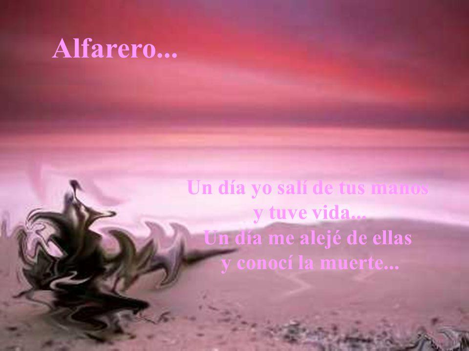 Alfarero... Un día yo salí de tus manos y tuve vida...